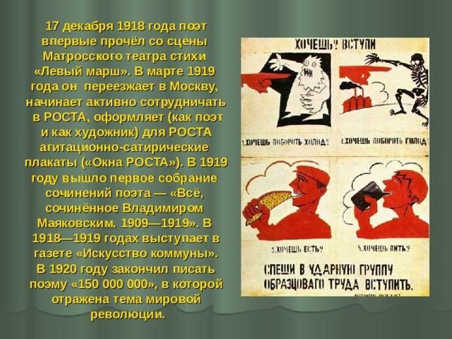 17 декабря 1918 года поэт впервые прочёл со сцены Матросского театра стихи «Левый марш». В марте 1919 года он переезжает в Москву, начинает активно сотрудничать  в РОСТА, оформляет (как поэт  и как художник) для РОСТА агитационно-сатирические плакаты («Окна РОСТА»). В 1919 году вышло первое собрание сочинений поэта— «Всё, сочинённое Владимиром Маяковским. 1909—1919». В 1918—1919 годах выступает в  газете «Искусство коммуны». В 1920 году закончил писать  поэму «150000000», в которой отражена тема мировой  революции.