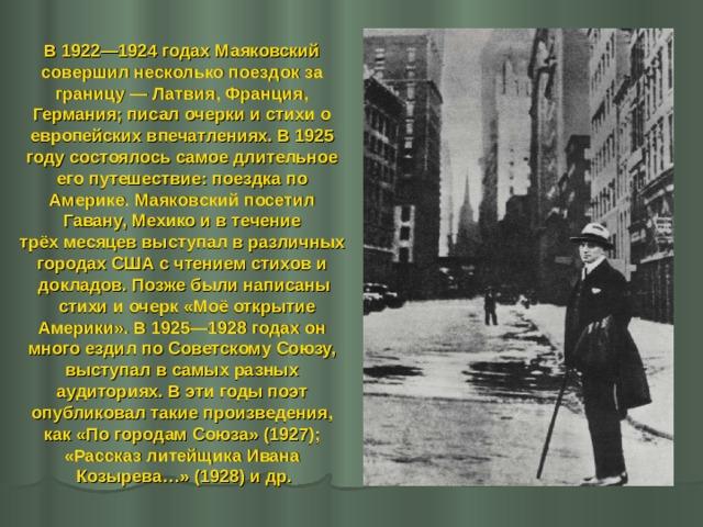 В 1922—1924 годах Маяковский совершил несколько поездок за границу— Латвия, Франция, Германия; писал очерки и стихи о европейских впечатлениях. В 1925 году состоялось самое длительное его путешествие: поездка по Америке. Маяковский посетил Гавану, Мехико и в течение трёх месяцев выступал в различных городах США с чтением стихов и докладов. Позже были написаны  стихи и очерк «Моё открытие Америки». В 1925—1928 годах он много ездил по Советскому Союзу, выступал в самых разных аудиториях. В эти годы поэт опубликовал такие произведения, как «По городам Союза» (1927); «Рассказ литейщика Ивана Козырева…» (1928) и др.