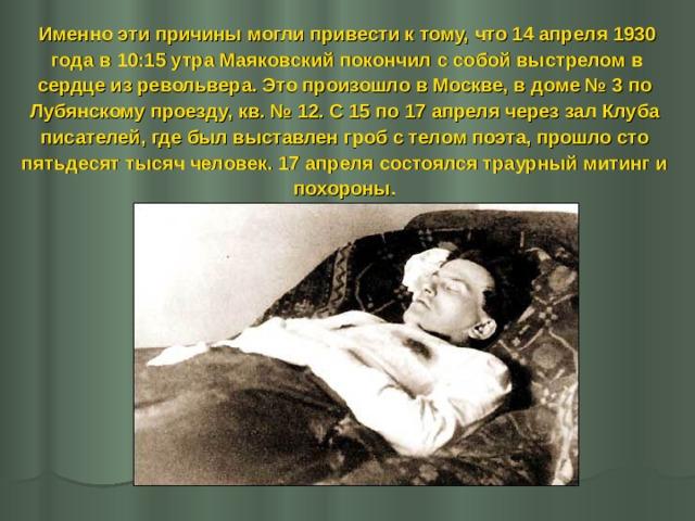 Именно эти причины могли привести к тому, что 14 апреля 1930  года в 10:15 утра Маяковский покончил с собой выстрелом в сердце из револьвера. Это произошло в Москве, в доме №3 по Лубянскому проезду, кв. №12. С 15 по 17 апреля через зал Клуба писателей, где был выставлен гроб с телом поэта, прошло сто пятьдесят тысяч человек. 17 апреля состоялся траурный митинг и похороны.