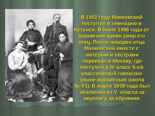 В 1902 году Маяковский поступил в гимназию в Кутаиси. В июле 1906 года от заражения крови умер его отец. После похорон отца Маяковский вместе с матерью и сёстрами  переехал в Москву, где поступил в IV класс 5-ой классической гимназии (ныне московская школа № 91). В марте 1908 года был  исключён из V класса за неуплату за обучение.