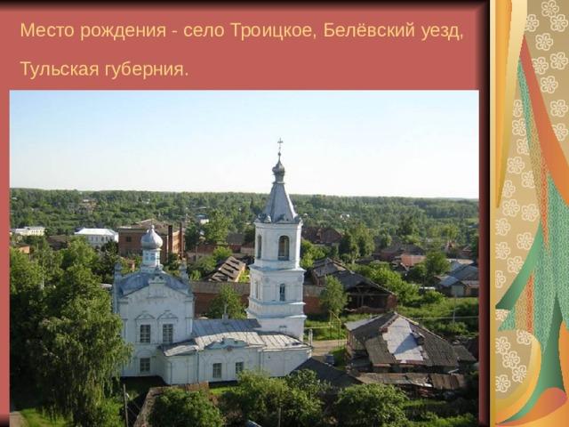 Место рождения - село Троицкое, Белёвский уезд, Тульская губерния.