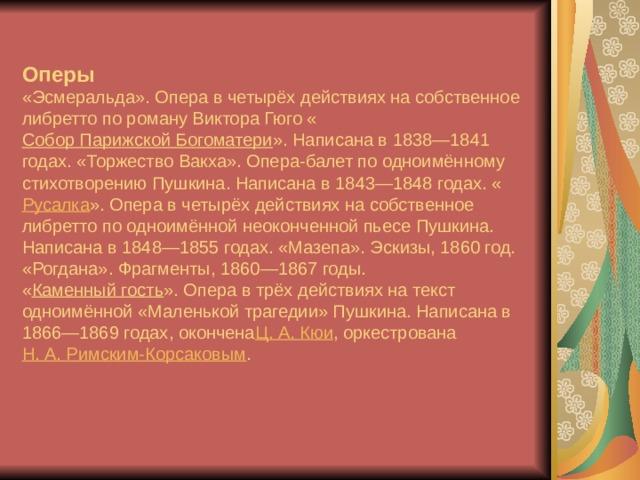 Оперы  «Эсмеральда». Опера в четырёх действиях на собственное либретто по роману Виктора Гюго « Собор Парижской Богоматери ». Написана в 1838—1841 годах. «Торжество Вакха». Опера-балет по одноимённому стихотворению Пушкина. Написана в 1843—1848 годах. « Русалка ». Опера в четырёх действиях на собственное либретто по одноимённой неоконченной пьесе Пушкина. Написана в 1848—1855 годах. «Мазепа». Эскизы, 1860 год.  «Рогдана». Фрагменты, 1860—1867 годы.  « Каменный гость ». Опера в трёх действиях на текст одноимённой «Маленькой трагедии» Пушкина. Написана в 1866—1869 годах, окончена Ц.А.Кюи , оркестрована Н.А.Римским-Корсаковым .