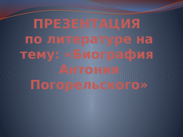 ПРЕЗЕНТАЦИЯ  по литературе на тему: «Биография  Антония Погорельского»