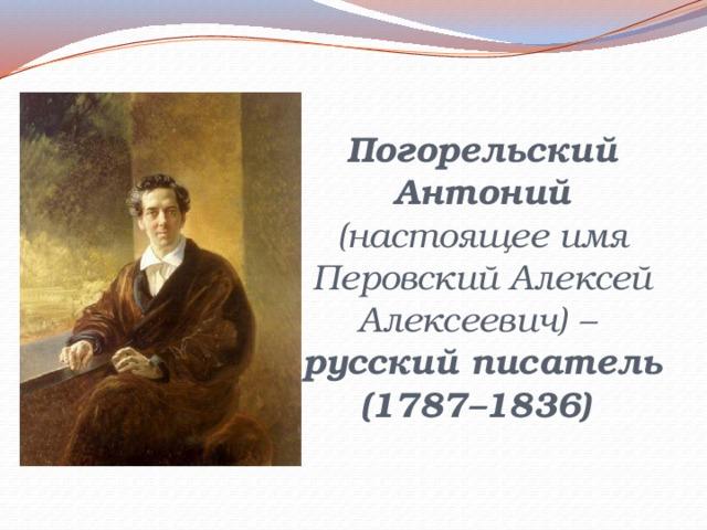 Погорельский Антоний (настоящее имя Перовский Алексей Алексеевич) –  русский писатель  (1787–1836)