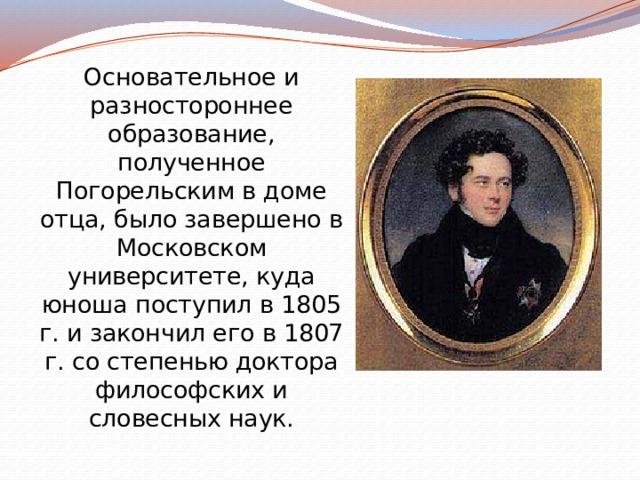 Основательное и разностороннее образование, полученное Погорельским в доме отца, было завершено в Московском университете, куда юноша поступил в 1805 г. и закончил его в 1807 г. со степенью доктора философских и словесных наук.