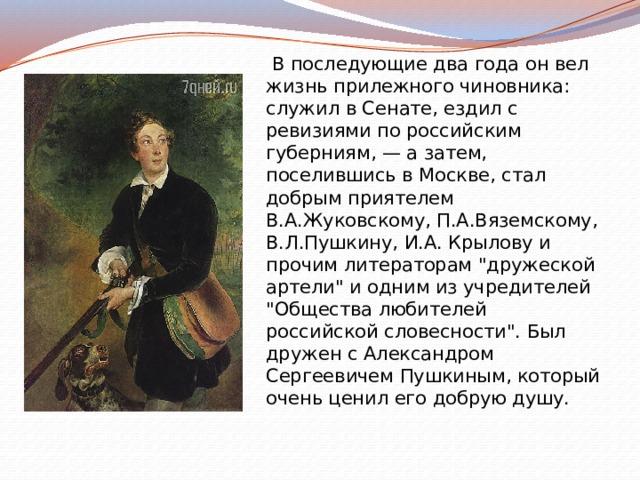 В последующие два года он вел жизнь прилежного чиновника: служил в Сенате, ездил с ревизиями по российским губерниям, — а затем, поселившись в Москве, стал добрым приятелем В.А.Жуковскому, П.А.Вяземскому, В.Л.Пушкину, И.А. Крылову и прочим литераторам