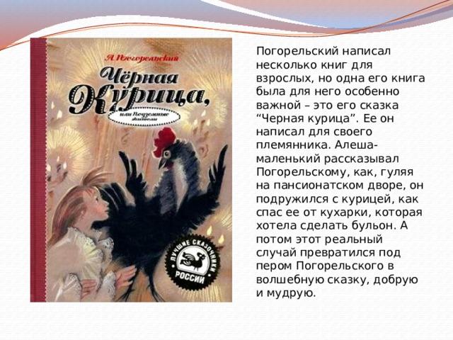"""Погорельский написал несколько книг для взрослых, но одна его книга была для него особенно важной – это его сказка """"Черная курица"""". Ее он написал для своего племянника. Алеша-маленький рассказывал Погорельскому, как, гуляя на пансионатском дворе, он подружился с курицей, как спас ее от кухарки, которая хотела сделать бульон. А потом этот реальный случай превратился под пером Погорельского в волшебную сказку, добрую и мудрую."""