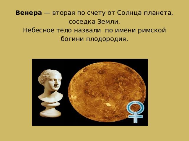 Венера — вторая по счету от Солнца планета, соседка Земли.  Небесное тело назвали по имени римской богини плодородия.