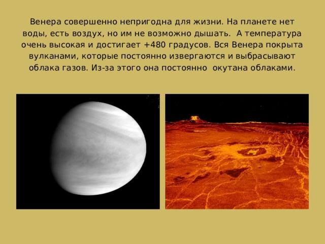Венера совершенно непригодна для жизни. На планете нет воды, есть воздух, но им не возможно дышать. А температура очень высокая и достигает +480 градусов. Вся Венера покрыта вулканами, которые постоянно извергаются и выбрасывают облака газов. Из-за этого она постоянно окутана облаками.