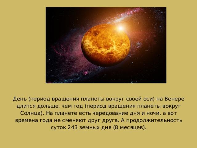 День (период вращения планеты вокруг своей оси) на Венере длится дольше, чем год (период вращения планеты вокруг Солнца). На планете есть чередование дня и ночи, а вот времена года не сменяют друг друга. А продолжительность суток 243 земных дня (8 месяцев).