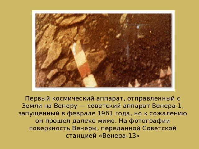 Первый космическийаппарат, отправленный с Земли на Венеру— советский аппарат Венера-1, запущенный в феврале 1961 года, но к сожалению он прошел далеко мимо. На фотографии поверхность Венеры, переданной Советской станцией «Венера-13»
