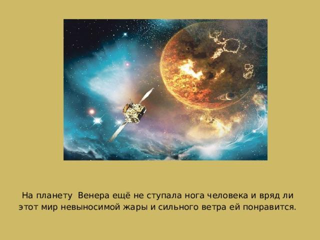 На планету Венера ещё не ступала нога человека и вряд ли этот мир невыносимой жары и сильного ветра ей понравится.