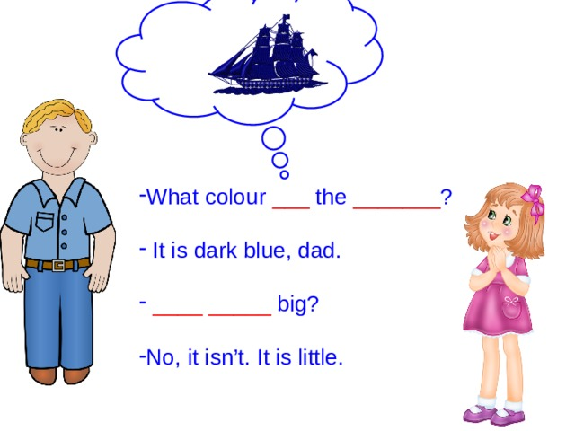 What colour ___ the _______ ?  It is dark blue, dad.  ____  _____ big? No, it isn't. It is little.