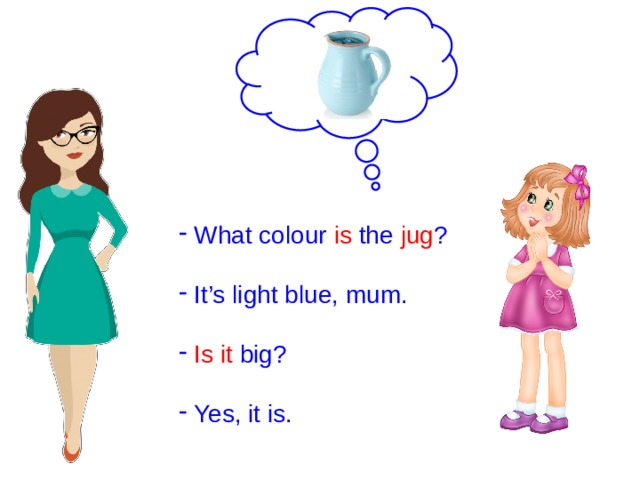 What colour is the jug ?  It's light blue, mum.  Is  it big?  Yes, it is.