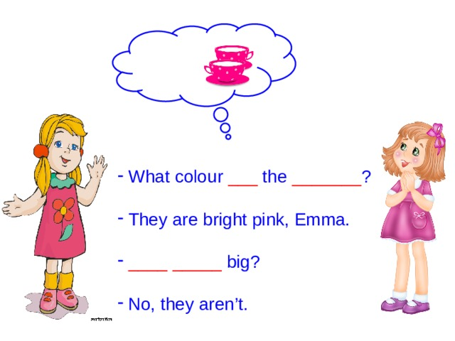 What colour ___ the _______ ?  They are bright pink, Emma.  ____  _____ big?  No, they aren't.