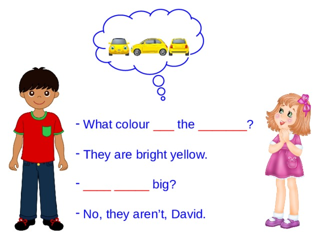 What colour ___ the _______ ?  They are bright yellow.  ____  _____ big?  No, they aren't, David.