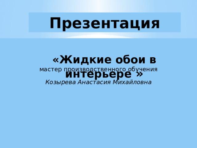 Презентация  «Жидкие обои в интерьере »  мастер производственного обучения Козырева Анастасия Михайловна