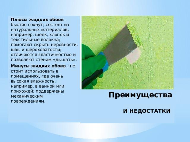 Плюсы жидких обоев : быстро сохнут; состоят из натуральных материалов, например, шелк, хлопок и текстильные волокна; помогают скрыть неровности, швы и шероховатости; отличаются эластичностью и позволяют стенам «дышать». Минусы жидких обоев : не стоит использовать в помещениях, где очень высокая влажность, например, в ванной или прихожей; подвержены механическим повреждениям. Преимущества   И НЕДОСТАТКИ