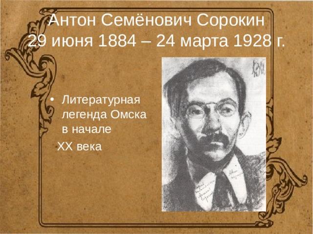 Антон Семёнович Сорокин  29 июня 1884 – 24 марта 1928 г. Литературная легенда Омска в начале  XX века