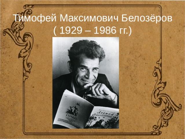 Тимофей Максимович Белозёров  ( 1929 – 1986 гг.)