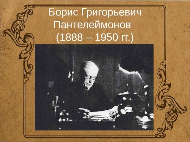 Борис Григорьевич Пантелеймонов  (1888 – 1950 гг.)