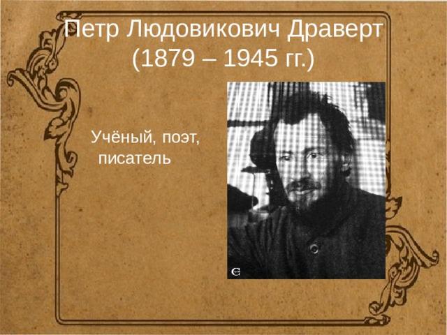 Петр Людовикович Драверт  (1879 – 1945 гг.)  Учёный, поэт, писатель