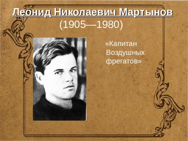 Леонид Николаевич Мартынов   (1905—1980)   «Капитан Воздушных фрегатов»