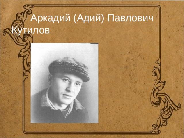 Аркадий (Адий) Павлович Кутилов