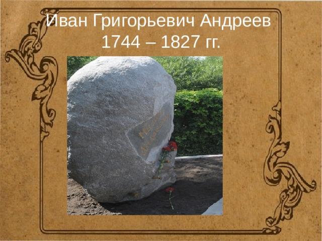 Иван Григорьевич Андреев  1744 – 1827 гг.