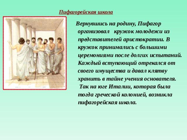 Пифагорейская школа  Вернувшись на родину, Пифагор  организовал кружок молодежи из  представителей аристократии. В  кружок принимались с большими  церемониями после долгих испытаний.  Каждый вступающий отрекался от  своего имущества и давал клятву  хранить в тайне учения основателя.  Так на юге Италии, которая была  тогда греческой колонией, возникла  пифагорейская школа.