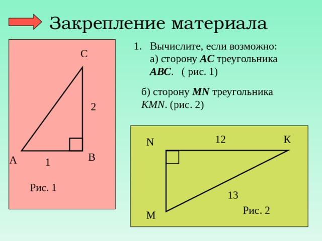 Закрепление материала Вычислите, если возможно:  а) сторону АС треугольника АВС . ( рис. 1) С б) сторону М N треугольника КМ N . (рис. 2) 2 К 12 N В А 1 Рис. 1 13 Рис. 2 М