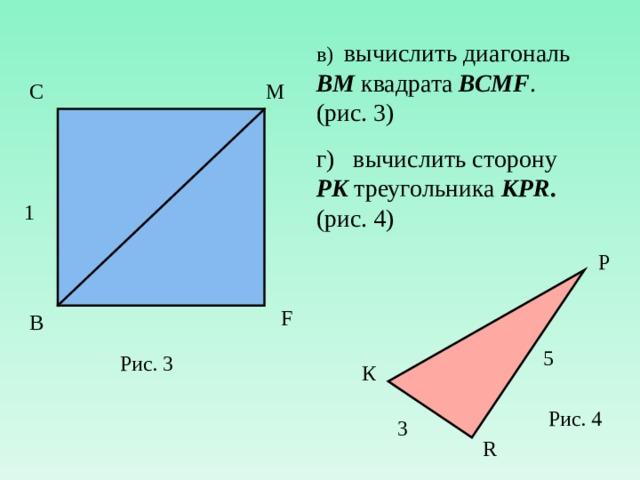 в) вычислить диагональ ВМ квадрата ВСМ F . (рис. 3) г) вычислить сторону PK треугольника К PR . (рис. 4) С М 1 P F В 5 Рис. 3 К Рис. 4 3 R