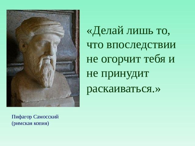 «Делай лишь то, что впоследствии не огорчит тебя и не принудит раскаиваться.»  Пифагор Самосский (римская копия)