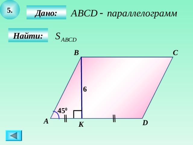 5.  Дано:  Найти: B C 6 45 0 А D K 7