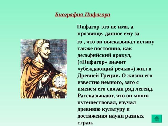 Биография Пифагора  Пифагор-это не имя, а прозвище, данное ему за  то , что он высказывал истину также постоянно, как дельфийский аракул, («Пифагор» значит «убеждающий речью») жил в Древней Греции. О жизни его известно немного, зато с именем его связан ряд легенд. Рассказывают, что он много путешествовал, изучал древнюю культуру и достижения науки разных стран.