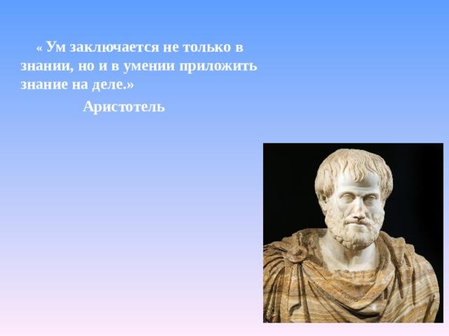 « Ум заключается не только в знании, но и в умении приложить знание на деле.»  Аристотель