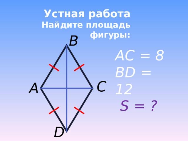 Устная работа  Найдите площадь фигуры: B AC = 8 BD = 12 C A S = ? D