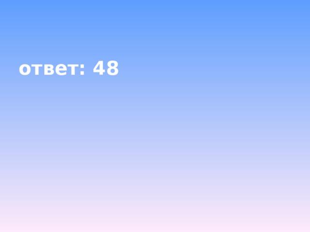 ответ: 48