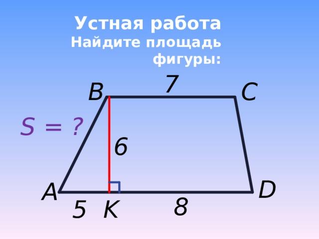Устная работа  Найдите площадь фигуры: 7 B C S = ? 6 D A 8  5 K