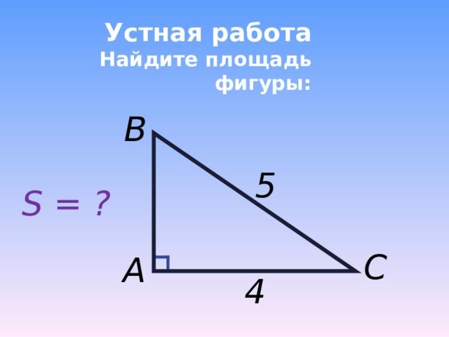 Устная работа  Найдите площадь фигуры: B 5 S = ? C A 4