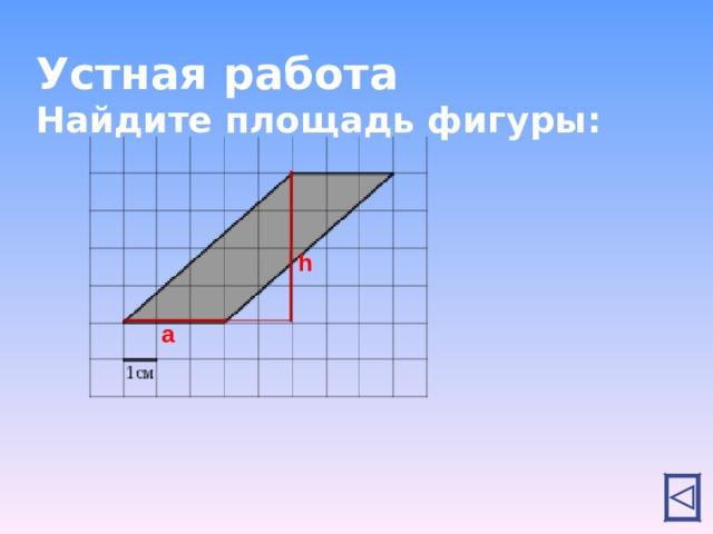 Устная работа  Найдите площадь фигуры: h a