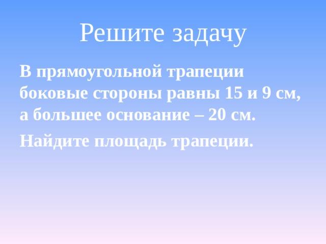 Решите задачу В прямоугольной трапеции боковые стороны равны 15 и 9 см, а большее основание – 20 см. Найдите площадь трапеции.