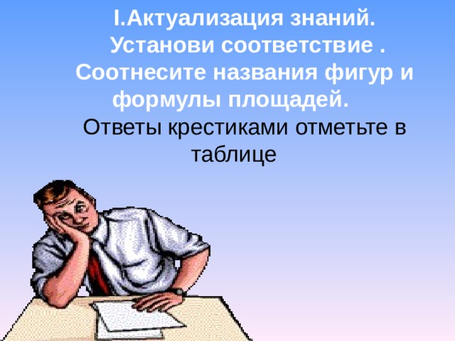 I .Актуализация знаний.  Установи соответствие . Соотнесите названия фигур и формулы площадей. Ответы крестиками отметьте в таблице