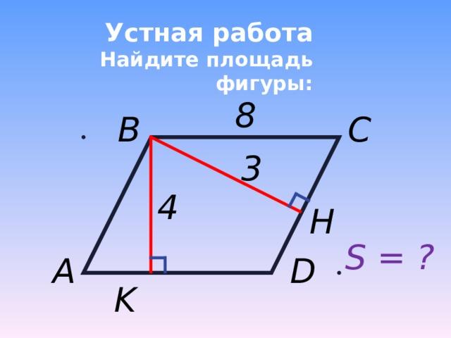 Устная работа  Найдите площадь фигуры: 8 C B 3 4 H S = ? D A K