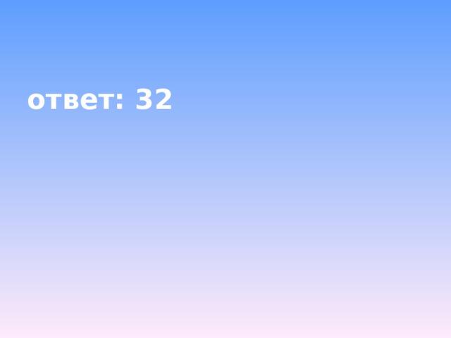 ответ: 32