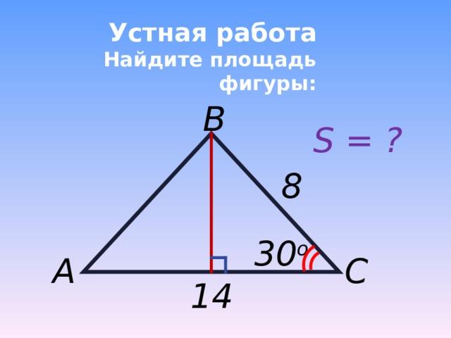 Устная работа  Найдите площадь фигуры: B S = ? 8 3 0 o A C 14