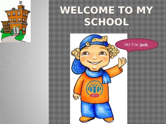 Welcome to my school Hi! I'm J ack .