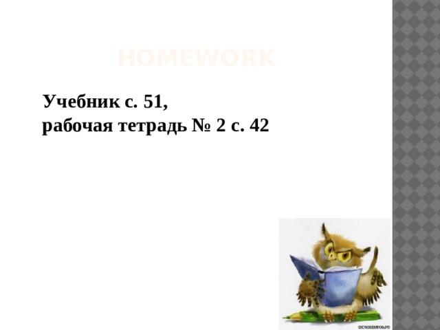 HOMEWORK Учебник с. 51, рабочая тетрадь № 2 с. 42