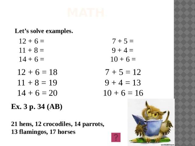 MATH Let's solve examples. 12 + 6 = 7 + 5 = 11 + 8 = 9 + 4 = 14 + 6 = 10 + 6 = 12 + 6 = 18 7 + 5 = 12 11 + 8 = 19 9 + 4 = 13 14 + 6 = 20 10 + 6 = 16 Ex. 3 p. 34 (AB) 21 hens, 12 crocodiles, 14 parrots, 13 flamingos, 17 horses
