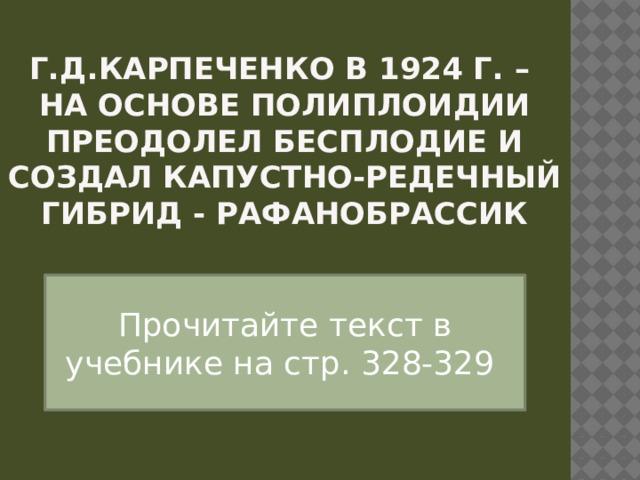 Г.Д.Карпеченко в 1924 г. –  на основе полиплоидии преодолел бесплодие и создал капустно-редечный гибрид - рафанобрассик Прочитайте текст в учебнике на стр. 328-329